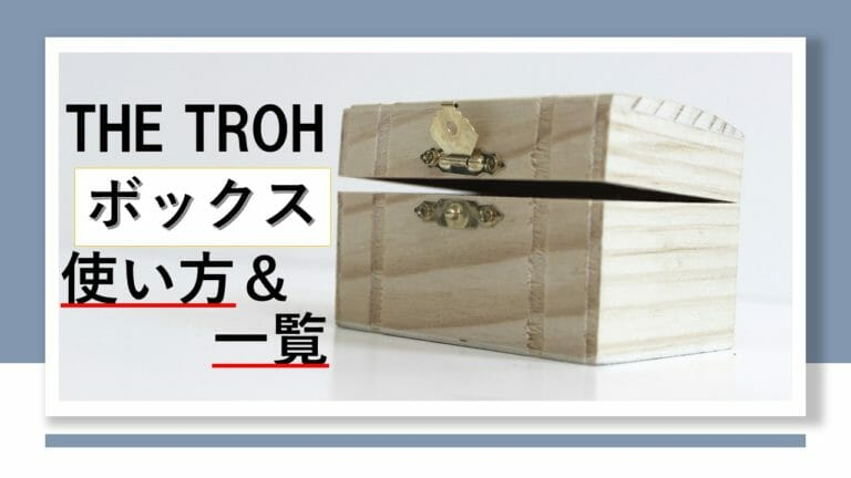 THE TROHのボックスの使い方&一覧