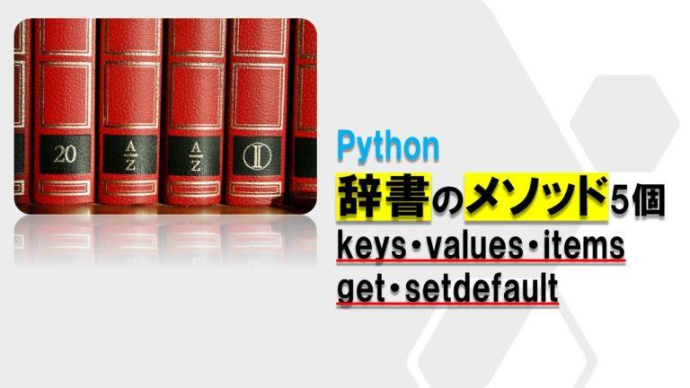 Pythonの辞書に使えるメソッド5個(keys・values・items・get・setdefault)