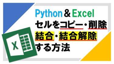 【Python】openpyxlでExcelのセルをコピー・削除・結合・解除する方法