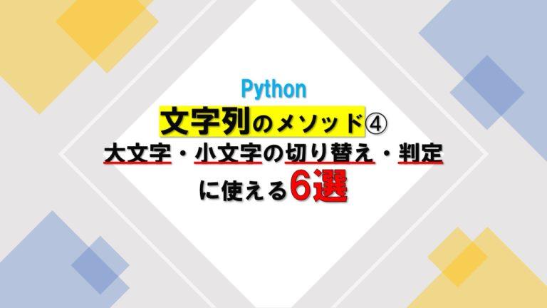 【Python】文字列のメソッド➃大文字・小文字の切り替え・判定に使える6つ
