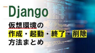 【Django】仮想環境の作成・起動・終了方法まとめ(Windows)