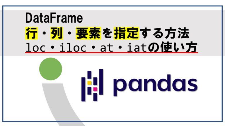 pandasのDataFrameの行・列・要素を指定する方法loc・iloc・at・iatの使い方
